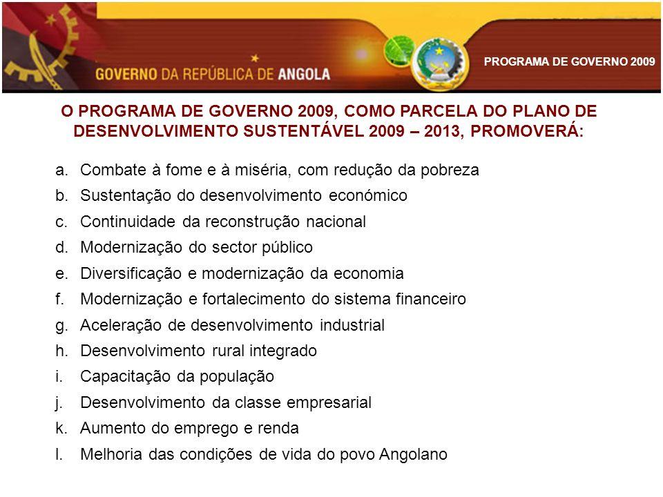 PROGRAMA DE GOVERNO 2009 O PROGRAMA DE GOVERNO DESTINA-SE A: a.Executar, no ano de 2009, os objectivos, metas, programas e orçamentos do Plano de Desenvolvimento Sustentável de Angola 2009 - 2013 b.Programar, ao nível de execução, as acções de todos os órgãos responsáveis pela realização do programa c.Coordenar, harmonizar e sincronizar as acções para permitir agilidade, eficiência e eficácia na sua execução d.Possibilitar a avaliação dos resultados alcançados