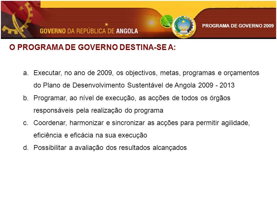PROGRAMA DE GOVERNO 2009 ANTIGOS COMBATENTES E VETERANOS DE GUERRA Aumentar o número de pensionistas para 131.016 REFORMA DA ADMINISTRAÇÀO LOCAL Apoiar a reforma das administrações locais de 163 municípios de Angola REFORMA DA JUSTIÇA Instalação de 5 novas Lojas de Registos e Notariados Recrutar 95 conservadores e notários Recrutar 2.500 quadros técnicos e administrativos para os serviços de identificação civil e criminal Recrutar 100 oficiais de registo e notariado Recrutar 15 formadores nacionais Preencher 1500 vagas das carreiras de escrivães e oficiais de diligência Formar 150 novos magistrados Reciclar 90 magistrados em funções nos Tribunais e Órgãos de Policia Assegurar a formação continua de 35 Magistrados Municipais Assegurar a formação continua de 50 Magistrados Provinciais CONSOLIDAÇÃO DAS METAS DAS POLÍTICAS NACIONAIS DE APOIO AO DESENVOLVIMENTO