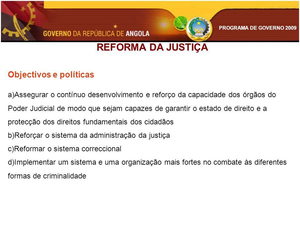 PROGRAMA DE GOVERNO 2009 REFORMA DA JUSTIÇA Objectivos e políticas a)Assegurar o contínuo desenvolvimento e reforço da capacidade dos órgãos do Poder