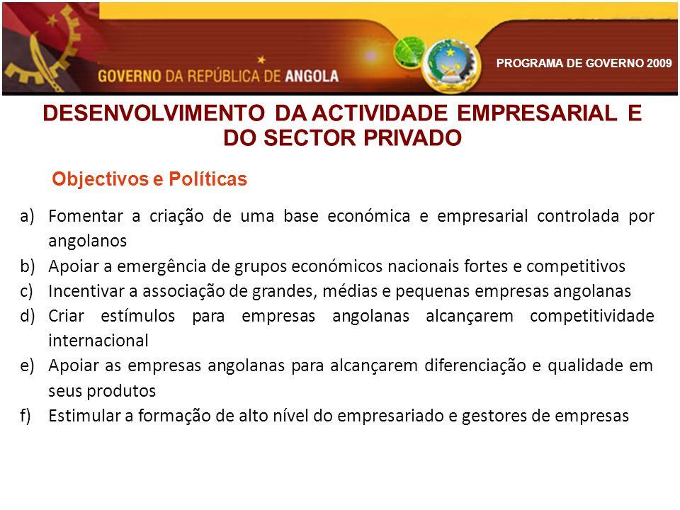 PROGRAMA DE GOVERNO 2009 Objectivos e Políticas a)Fomentar a criação de uma base económica e empresarial controlada por angolanos b)Apoiar a emergênci