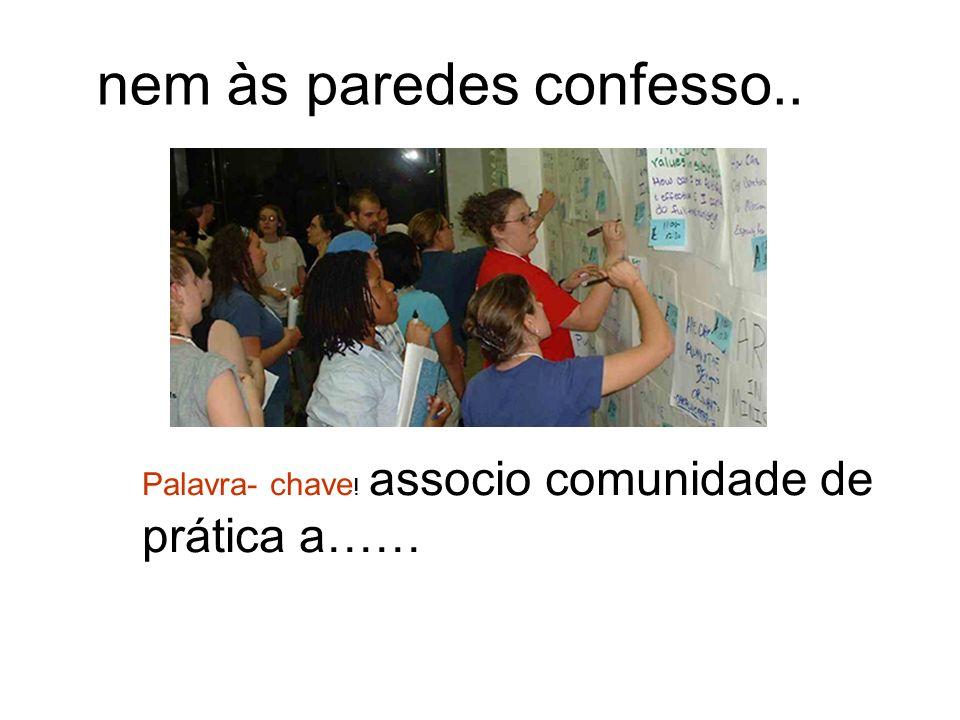 Palavra- chave ! associo comunidade de prática a…… nem às paredes confesso..