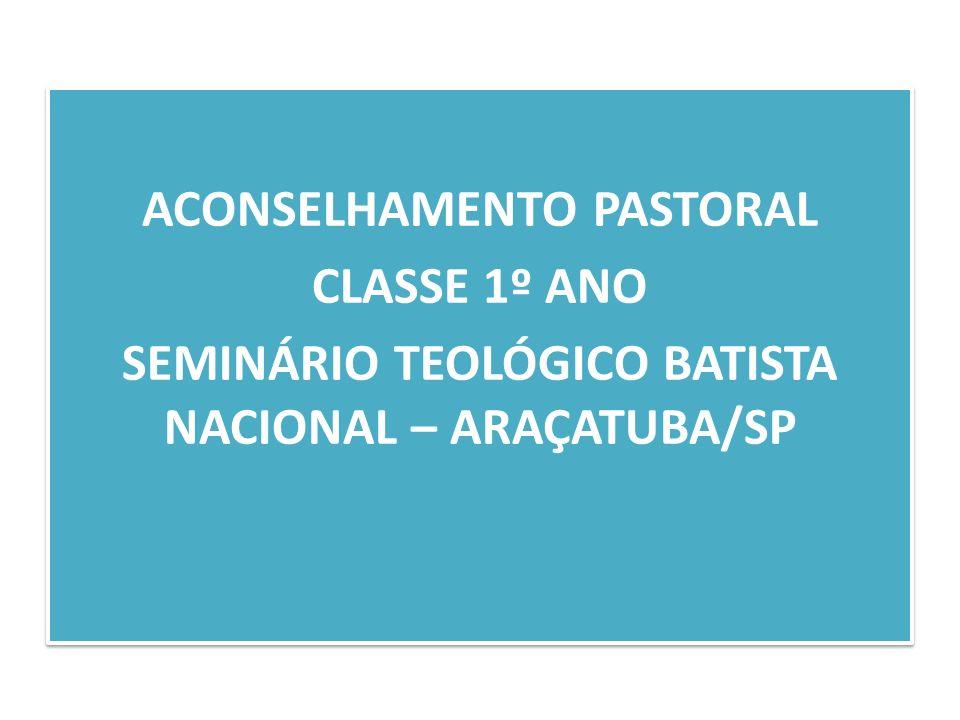 ACONSELHAMENTO PASTORAL CLASSE 1º ANO SEMINÁRIO TEOLÓGICO BATISTA NACIONAL – ARAÇATUBA/SP ACONSELHAMENTO PASTORAL CLASSE 1º ANO SEMINÁRIO TEOLÓGICO BA