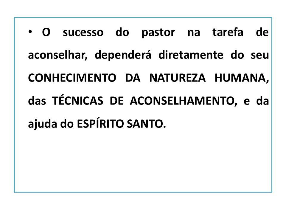 O sucesso do pastor na tarefa de aconselhar, dependerá diretamente do seu CONHECIMENTO DA NATUREZA HUMANA, das TÉCNICAS DE ACONSELHAMENTO, e da ajuda