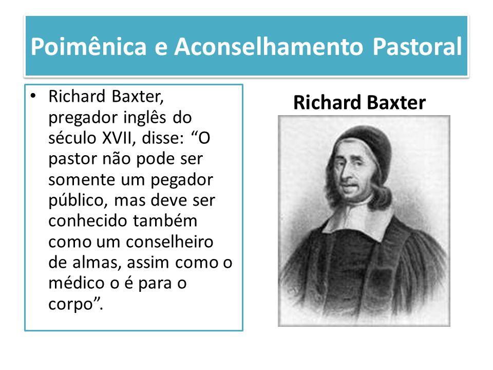 Poimênica e Aconselhamento Pastoral Richard Baxter, pregador inglês do século XVII, disse: O pastor não pode ser somente um pegador público, mas deve
