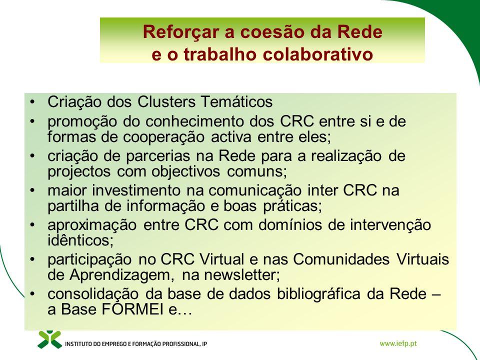 Reforçar a coesão da Rede e o trabalho colaborativo Criação dos Clusters Temáticos promoção do conhecimento dos CRC entre si e de formas de cooperação activa entre eles; criação de parcerias na Rede para a realização de projectos com objectivos comuns; maior investimento na comunicação inter CRC na partilha de informação e boas práticas; aproximação entre CRC com domínios de intervenção idênticos; participação no CRC Virtual e nas Comunidades Virtuais de Aprendizagem, na newsletter; consolidação da base de dados bibliográfica da Rede – a Base FORMEI e…