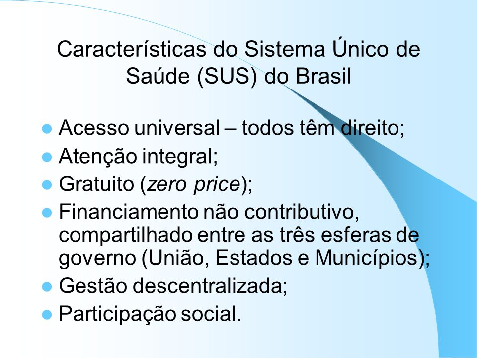 Características do Sistema Único de Saúde (SUS) do Brasil Acesso universal – todos têm direito; Atenção integral; Gratuito (zero price); Financiamento