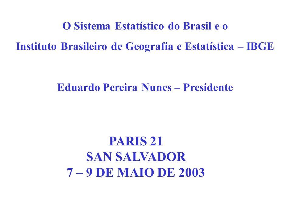 O Sistema Estatístico do Brasil e o Instituto Brasileiro de Geografia e Estatística – IBGE Eduardo Pereira Nunes – Presidente PARIS 21 SAN SALVADOR 7