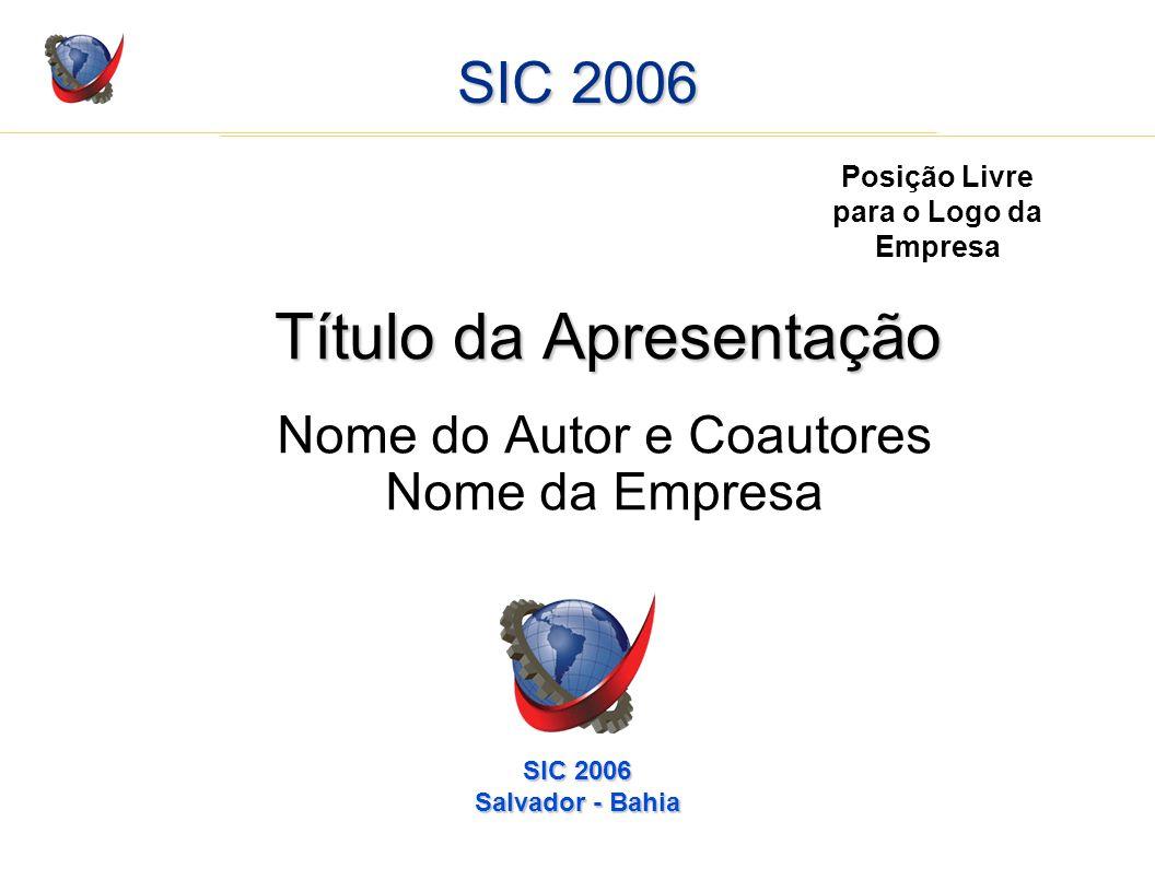 SIC 2006 Título da Apresentação Nome do Autor e Coautores Nome da Empresa Posição Livre para o Logo da Empresa SIC 2006 Salvador - Bahia