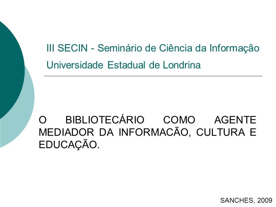 III SECIN - Seminário de Ciência da Informação Universidade Estadual de Londrina O BIBLIOTECÁRIO COMO AGENTE MEDIADOR DA INFORMACÃO, CULTURA E EDUCAÇÃO.