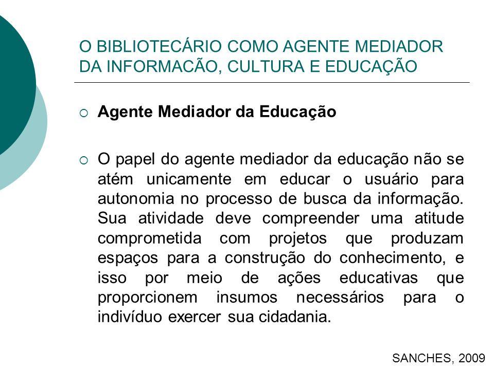 O BIBLIOTECÁRIO COMO AGENTE MEDIADOR DA INFORMACÃO, CULTURA E EDUCAÇÃO Agente Mediador da Educação O papel do agente mediador da educação não se atém unicamente em educar o usuário para autonomia no processo de busca da informação.