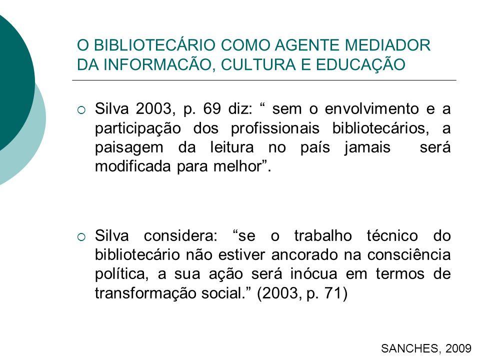 O BIBLIOTECÁRIO COMO AGENTE MEDIADOR DA INFORMACÃO, CULTURA E EDUCAÇÃO Silva 2003, p. 69 diz: sem o envolvimento e a participação dos profissionais bi