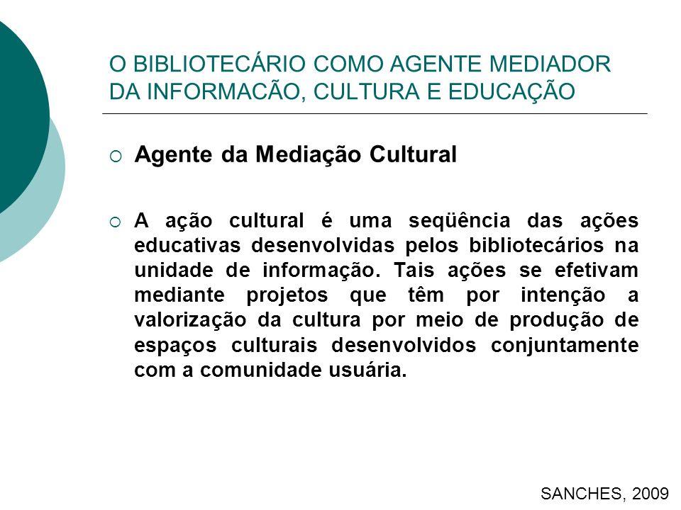 O BIBLIOTECÁRIO COMO AGENTE MEDIADOR DA INFORMACÃO, CULTURA E EDUCAÇÃO Agente da Mediação Cultural A ação cultural é uma seqüência das ações educativas desenvolvidas pelos bibliotecários na unidade de informação.