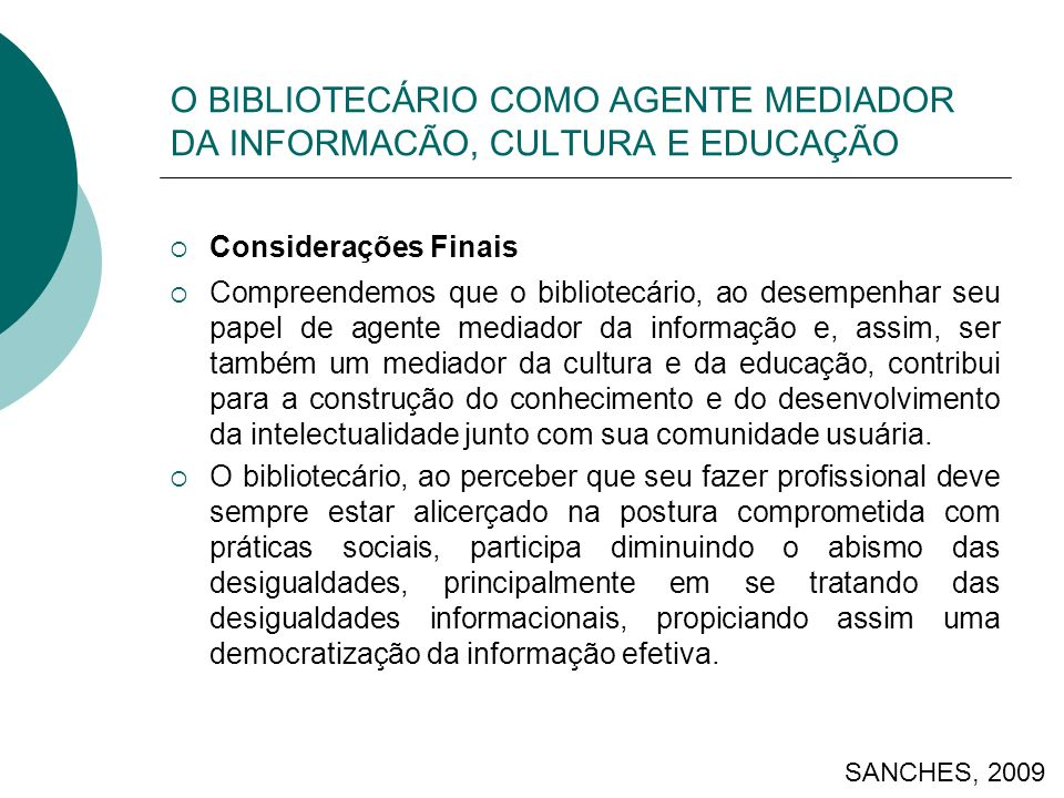 O BIBLIOTECÁRIO COMO AGENTE MEDIADOR DA INFORMACÃO, CULTURA E EDUCAÇÃO Considerações Finais Compreendemos que o bibliotecário, ao desempenhar seu papel de agente mediador da informação e, assim, ser também um mediador da cultura e da educação, contribui para a construção do conhecimento e do desenvolvimento da intelectualidade junto com sua comunidade usuária.