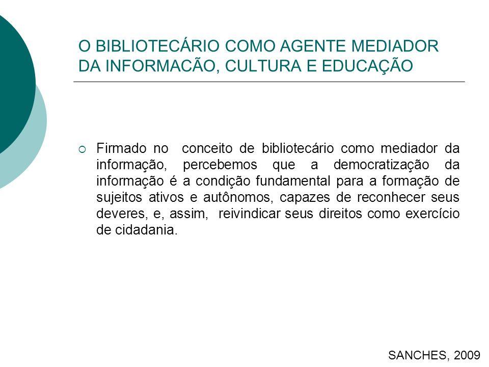 O BIBLIOTECÁRIO COMO AGENTE MEDIADOR DA INFORMACÃO, CULTURA E EDUCAÇÃO Firmado no conceito de bibliotecário como mediador da informação, percebemos que a democratização da informação é a condição fundamental para a formação de sujeitos ativos e autônomos, capazes de reconhecer seus deveres, e, assim, reivindicar seus direitos como exercício de cidadania.