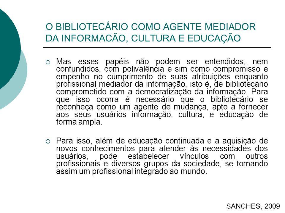 O BIBLIOTECÁRIO COMO AGENTE MEDIADOR DA INFORMACÃO, CULTURA E EDUCAÇÃO Mas esses papéis não podem ser entendidos, nem confundidos, com polivalência e sim como compromisso e empenho no cumprimento de suas atribuições enquanto profissional mediador da informação, isto é, de bibliotecário comprometido com a democratização da informação.
