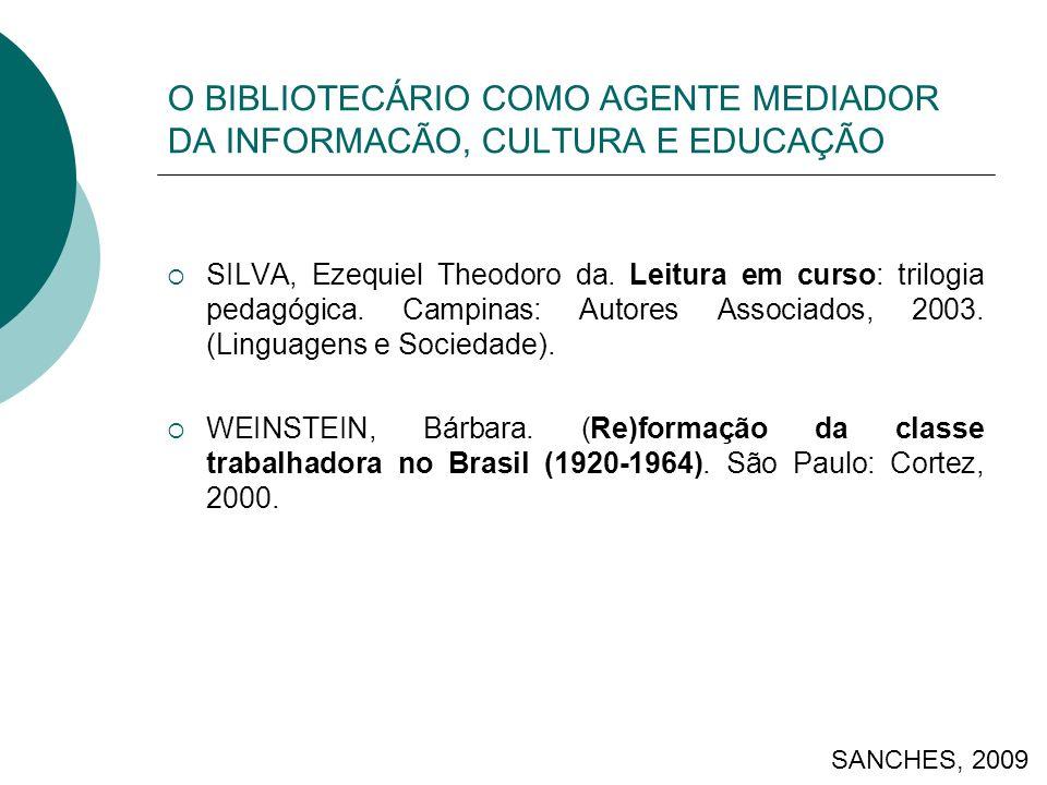 O BIBLIOTECÁRIO COMO AGENTE MEDIADOR DA INFORMACÃO, CULTURA E EDUCAÇÃO SILVA, Ezequiel Theodoro da. Leitura em curso: trilogia pedagógica. Campinas: A