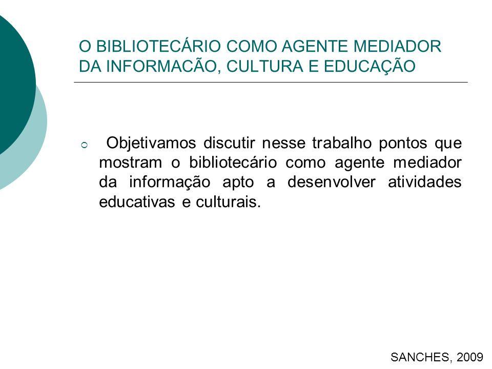 O BIBLIOTECÁRIO COMO AGENTE MEDIADOR DA INFORMACÃO, CULTURA E EDUCAÇÃO Objetivamos discutir nesse trabalho pontos que mostram o bibliotecário como age