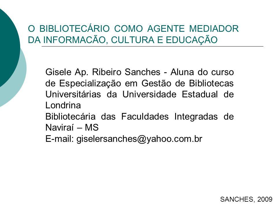 O BIBLIOTECÁRIO COMO AGENTE MEDIADOR DA INFORMACÃO, CULTURA E EDUCAÇÃO SANCHES, 2009 Gisele Ap. Ribeiro Sanches - Aluna do curso de Especialização em