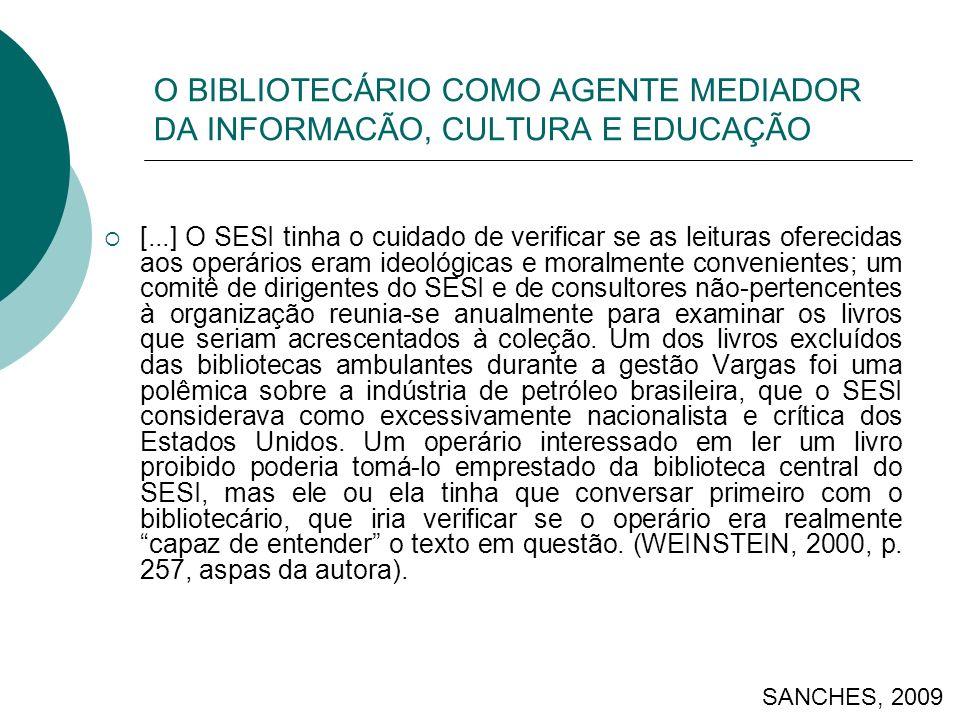 O BIBLIOTECÁRIO COMO AGENTE MEDIADOR DA INFORMACÃO, CULTURA E EDUCAÇÃO [...] O SESI tinha o cuidado de verificar se as leituras oferecidas aos operári