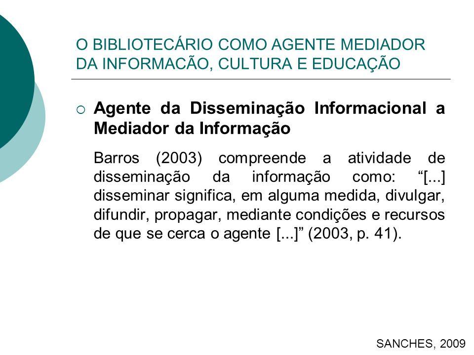 O BIBLIOTECÁRIO COMO AGENTE MEDIADOR DA INFORMACÃO, CULTURA E EDUCAÇÃO Agente da Disseminação Informacional a Mediador da Informação Barros (2003) compreende a atividade de disseminação da informação como: [...] disseminar significa, em alguma medida, divulgar, difundir, propagar, mediante condições e recursos de que se cerca o agente [...] (2003, p.