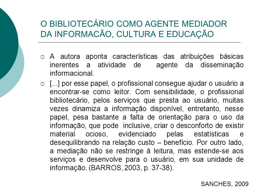 O BIBLIOTECÁRIO COMO AGENTE MEDIADOR DA INFORMACÃO, CULTURA E EDUCAÇÃO A autora aponta características das atribuições básicas inerentes a atividade de agente da disseminação informacional.