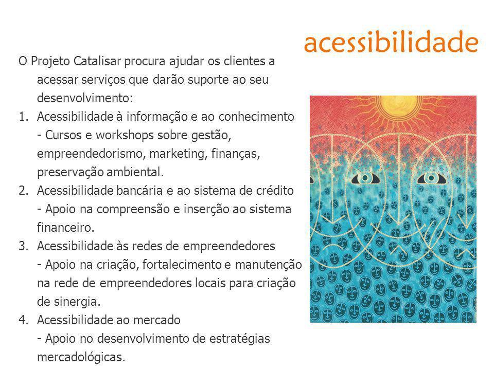 acessibilidade O Projeto Catalisar procura ajudar os clientes a acessar serviços que darão suporte ao seu desenvolvimento: 1.Acessibilidade à informaç