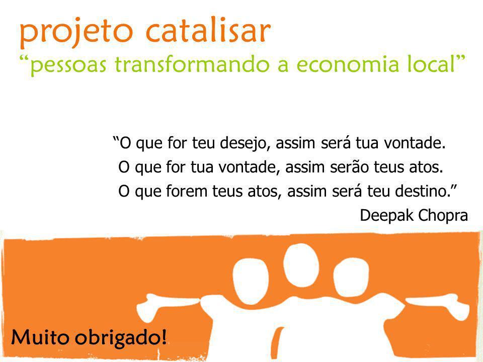 projeto catalisar pessoas transformando a economia local O que for teu desejo, assim será tua vontade. O que for tua vontade, assim serão teus atos. O