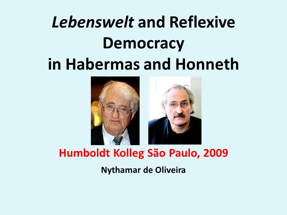 Lebenswelt and Reflexive Democracy in Habermas and Honneth Humboldt Kolleg São Paulo, 2009 Nythamar de Oliveira