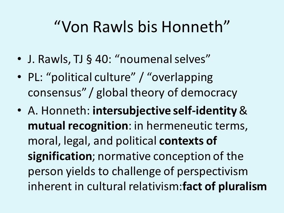 Von Rawls bis Honneth J. Rawls, TJ § 40: noumenal selves PL: political culture / overlapping consensus / global theory of democracy A. Honneth: inters
