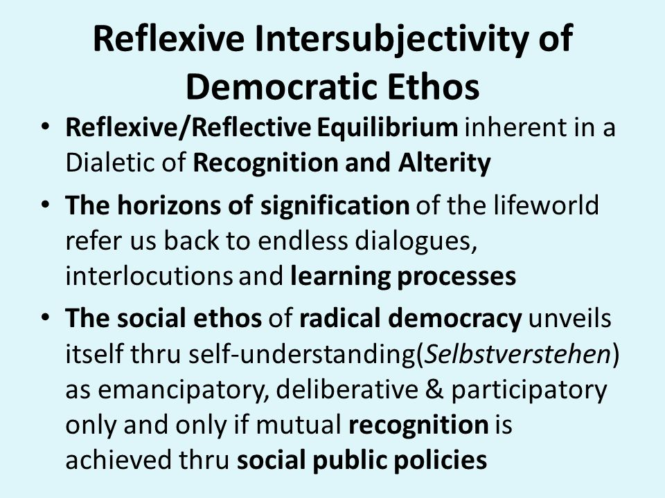 Reflexive Intersubjectivity of Democratic Ethos Reflexive/Reflective Equilibrium inherent in a Dialetic of Recognition and Alterity The horizons of si