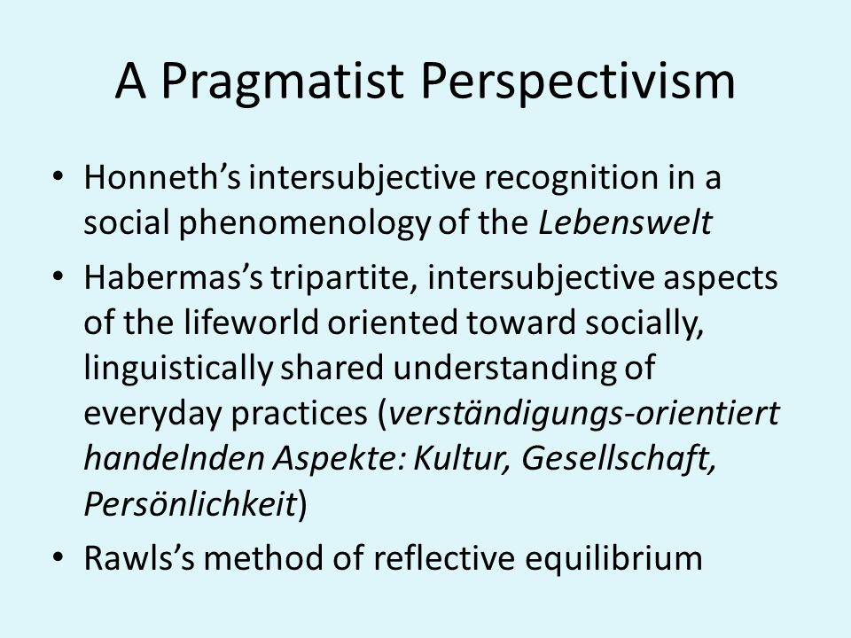 A Pragmatist Perspectivism Honneths intersubjective recognition in a social phenomenology of the Lebenswelt Habermass tripartite, intersubjective aspe