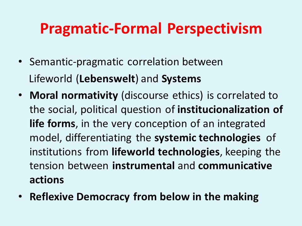 Pragmatic-Formal Perspectivism Semantic-pragmatic correlation between Lifeworld (Lebenswelt) and Systems Moral normativity (discourse ethics) is corre