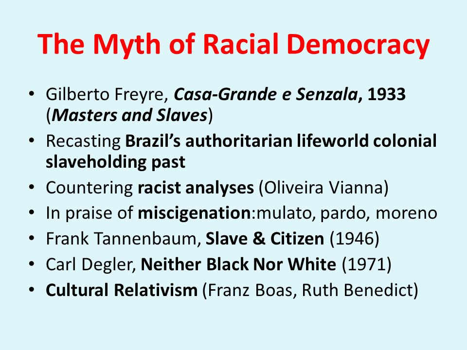 The Myth of Racial Democracy Gilberto Freyre, Casa-Grande e Senzala, 1933 (Masters and Slaves) Recasting Brazils authoritarian lifeworld colonial slav