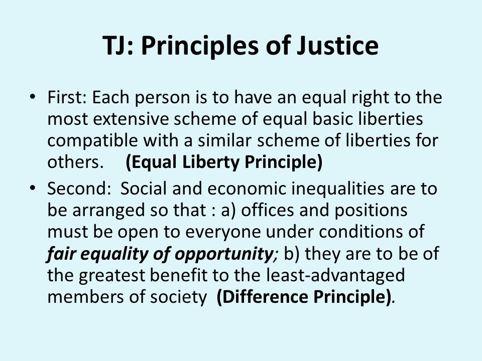 TJ: Principles of Justice First: Each person is to have an equal right to the most extensive scheme of equal basic liberties compatible with a similar