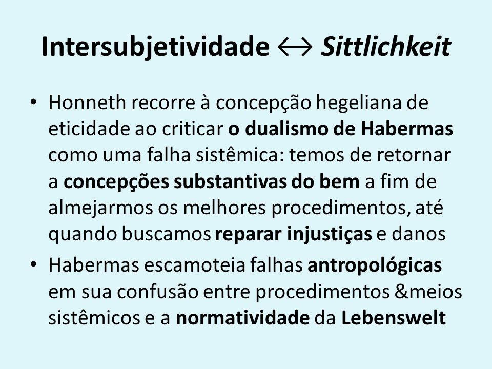 Intersubjetividade Sittlichkeit Honneth recorre à concepção hegeliana de eticidade ao criticar o dualismo de Habermas como uma falha sistêmica: temos