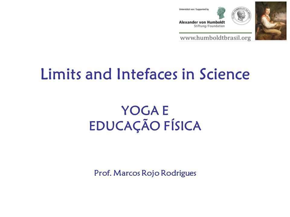 Limits and Intefaces in Science YOGA E EDUCAÇÃO FÍSICA Prof. Marcos Rojo Rodrigues