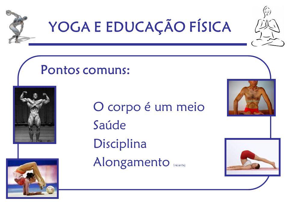 YOGA E EDUCAÇÃO FÍSICA Pontos comuns: O corpo é um meio Saúde Disciplina Alongamento (recente)