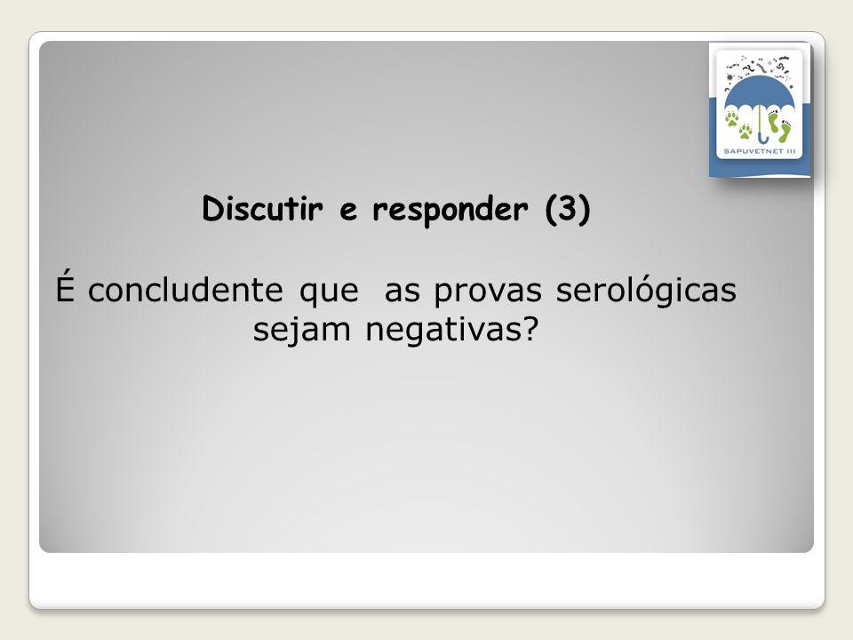 Discutir e responder (3) É concludente que as provas serológicas sejam negativas?