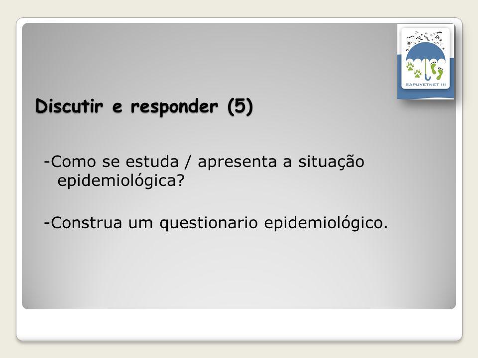 Discutir e responder (5) -Como se estuda / apresenta a situação epidemiológica? -Construa um questionario epidemiológico.