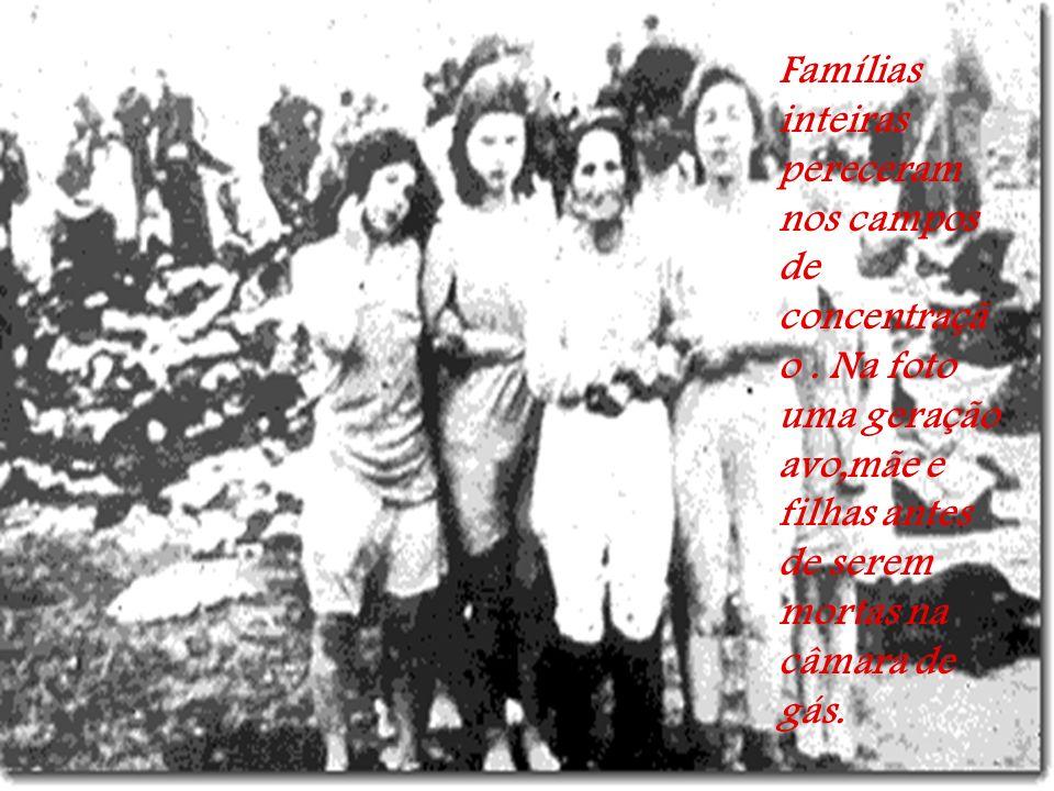Famílias inteiras pereceram nos campos de concentraçã o.