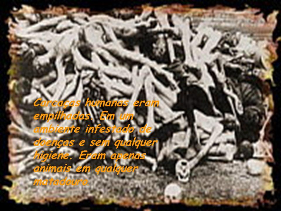 Carcaças humanas eram empilhadas.Em um ambiente infestado de doenças e sem qualquer higiene.