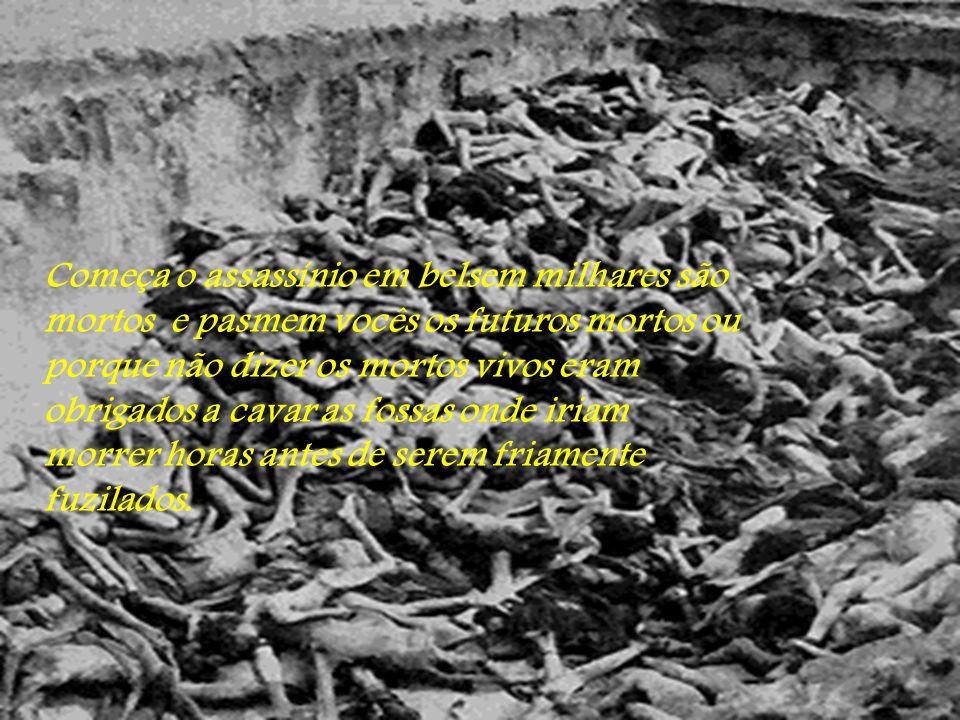 Começa o assassínio em belsem milhares são mortos e pasmem vocês os futuros mortos ou porque não dizer os mortos vivos eram obrigados a cavar as fossas onde iriam morrer horas antes de serem friamente fuzilados.