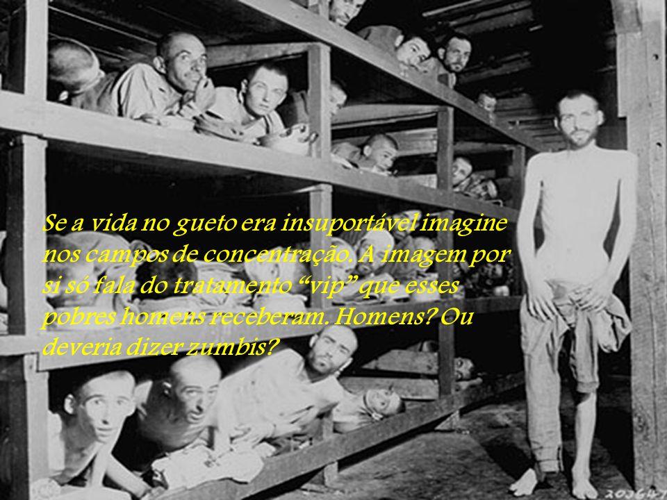 Se a vida no gueto era insuportável imagine nos campos de concentração.