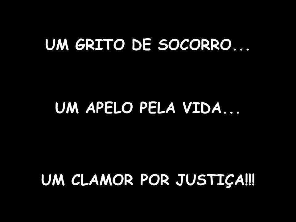 UM APELO PELA VIDA... UM GRITO DE SOCORRO... UM CLAMOR POR JUSTIÇA!!!
