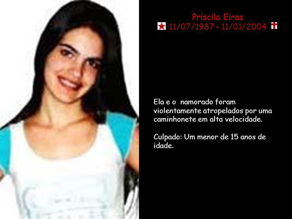 Priscila Eiras 11/07/1987 - 11/01/2004 Ela e o namorado foram violentamente atropelados por uma caminhonete em alta velocidade.