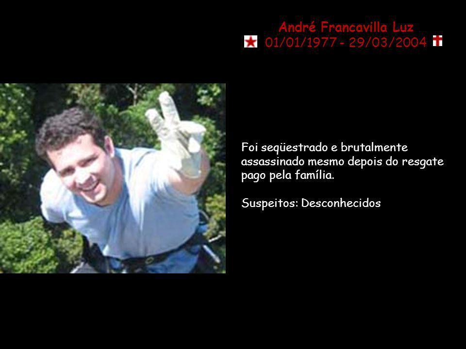 André Francavilla Luz 01/01/1977 - 29/03/2004 Foi seqüestrado e brutalmente assassinado mesmo depois do resgate pago pela família.