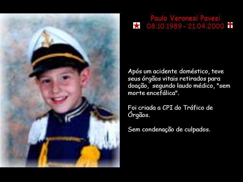 Paulo Veronesi Pavesi 08.10.1989 - 21.04.2000 Após um acidente doméstico, teve seus órgãos vitais retirados para doação, segundo laudo médico, sem morte encefálica .