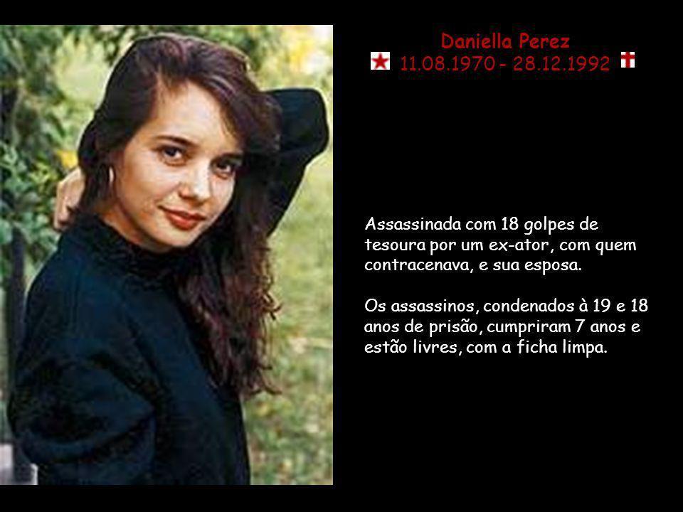 Daniella Perez 11.08.1970 - 28.12.1992 Assassinada com 18 golpes de tesoura por um ex-ator, com quem contracenava, e sua esposa.