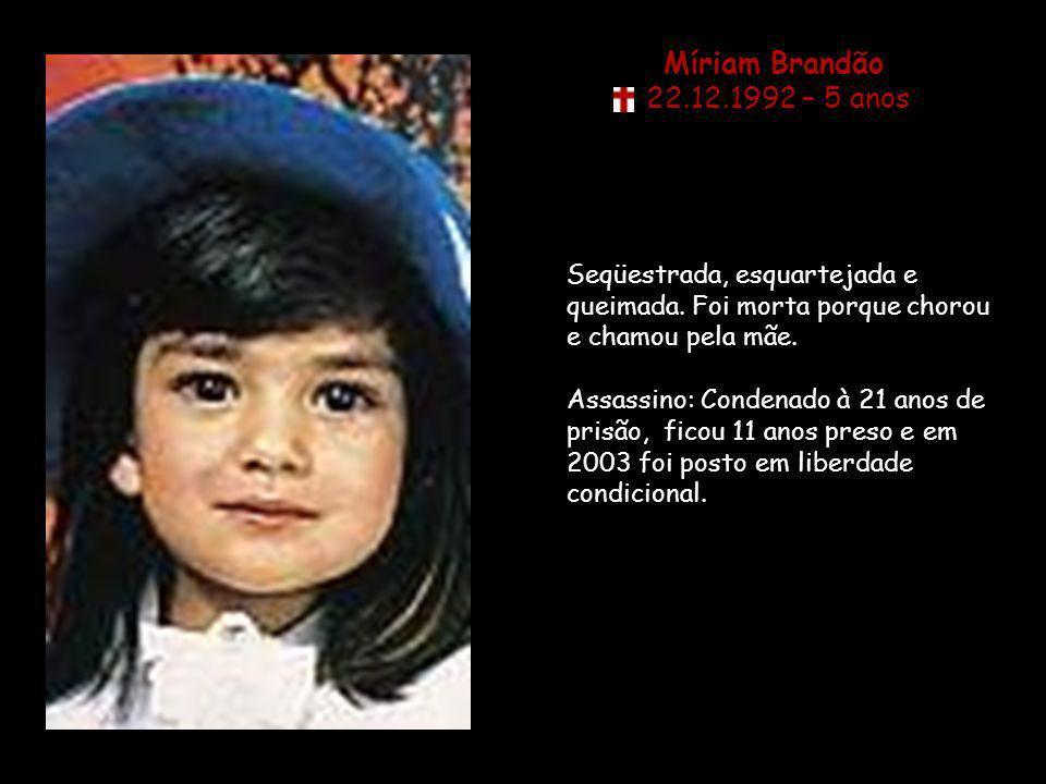 Míriam Brandão 22.12.1992 – 5 anos Seqüestrada, esquartejada e queimada.