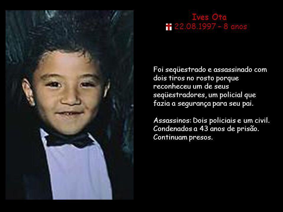 Ives Ota 22.08.1997 – 8 anos Foi seqüestrado e assassinado com dois tiros no rosto porque reconheceu um de seus seqüestradores, um policial que fazia a segurança para seu pai.